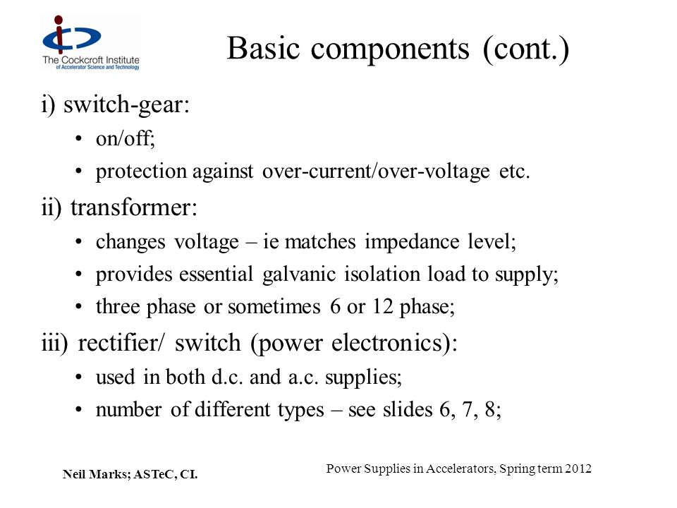 Neil Marks; ASTeC, CI. Power Supplies in Accelerators, Spring term 2012 Basic components (cont.) i) switch-gear: on/off; protection against over-curre