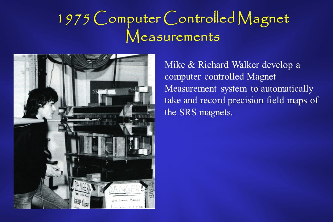 1975 Computer Controlled Magnet Measurements Mike & Richard Walker develop a computer controlled Magnet Measurement system to automatically take and record precision field maps of the SRS magnets.