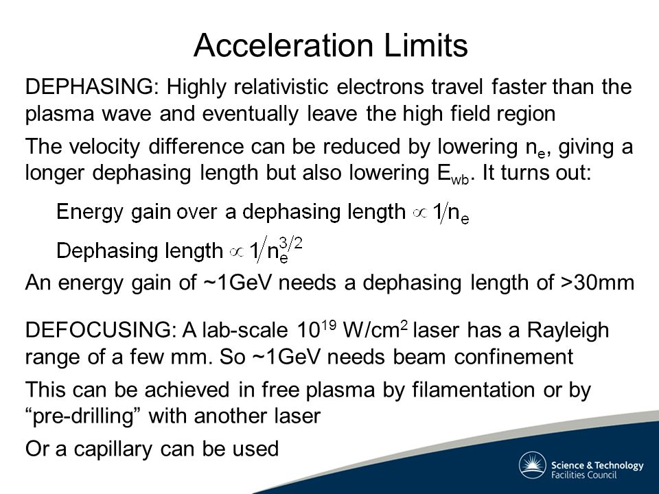 Acceleration Limits DEPHASING: Highly relativistic electrons travel faster than the plasma wave and eventually leave the high field region The velocity difference can be reduced by lowering n e, giving a longer dephasing length but also lowering E wb.