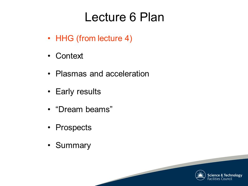 Lecture 6 Plan Context Plasmas and acceleration Early results Dream beams Prospects Summary HHG (from lecture 4)