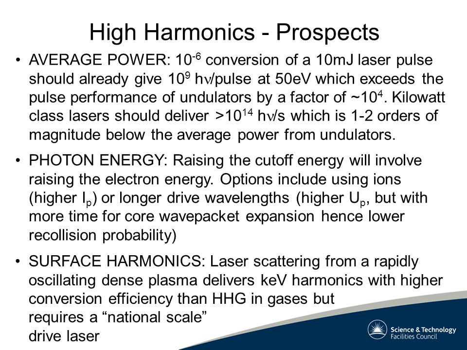 High Harmonics - Prospects AVERAGE POWER: 10 -6 conversion of a 10mJ laser pulse should already give 10 9 h /pulse at 50eV which exceeds the pulse performance of undulators by a factor of ~10 4.