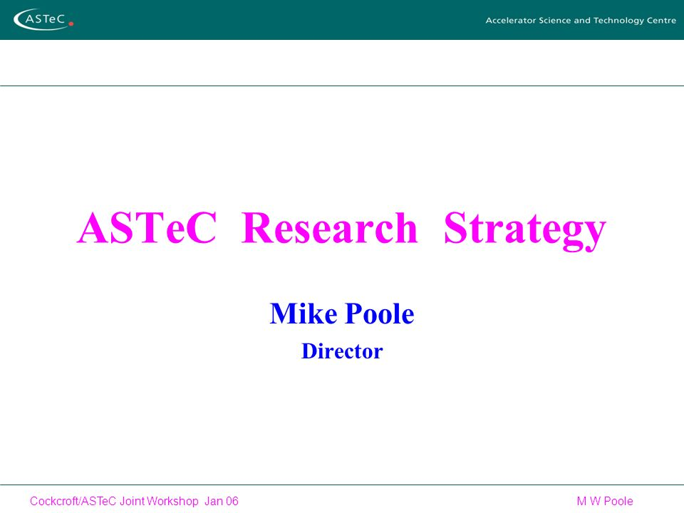Cockcroft/ASTeC Joint Workshop Jan 06 M W Poole ASTeC Research Strategy Mike Poole Director
