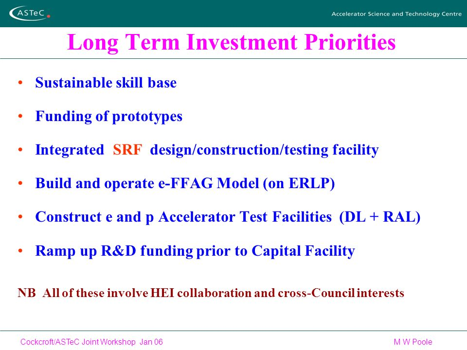 Cockcroft/ASTeC Joint Workshop Jan 06 M W Poole Long Term Investment Priorities Sustainable skill base Funding of prototypes Integrated SRF design/construction/testing facility Build and operate e-FFAG Model (on ERLP) Construct e and p Accelerator Test Facilities (DL + RAL) Ramp up R&D funding prior to Capital Facility NB All of these involve HEI collaboration and cross-Council interests