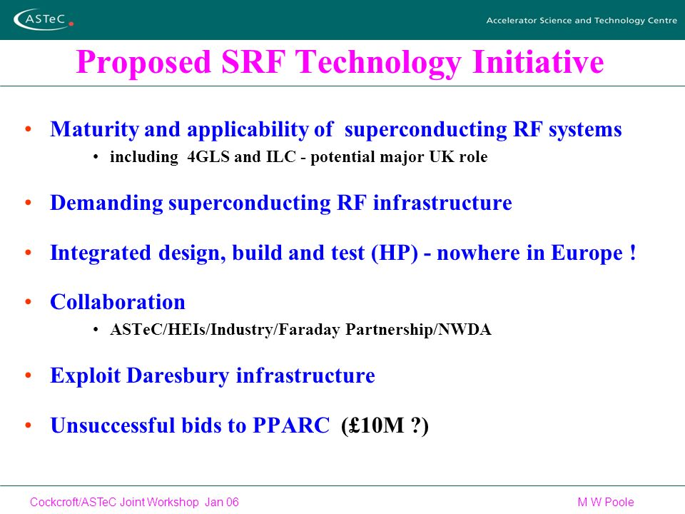 Cockcroft/ASTeC Joint Workshop Jan 06 M W Poole Proposed SRF Technology Initiative Maturity and applicability of superconducting RF systems including 4GLS and ILC - potential major UK role Demanding superconducting RF infrastructure Integrated design, build and test (HP) - nowhere in Europe .