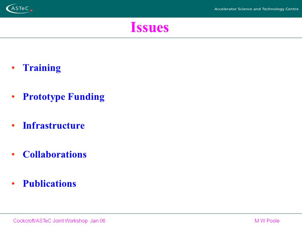 Cockcroft/ASTeC Joint Workshop Jan 06 M W Poole Issues Training Prototype Funding Infrastructure Collaborations Publications