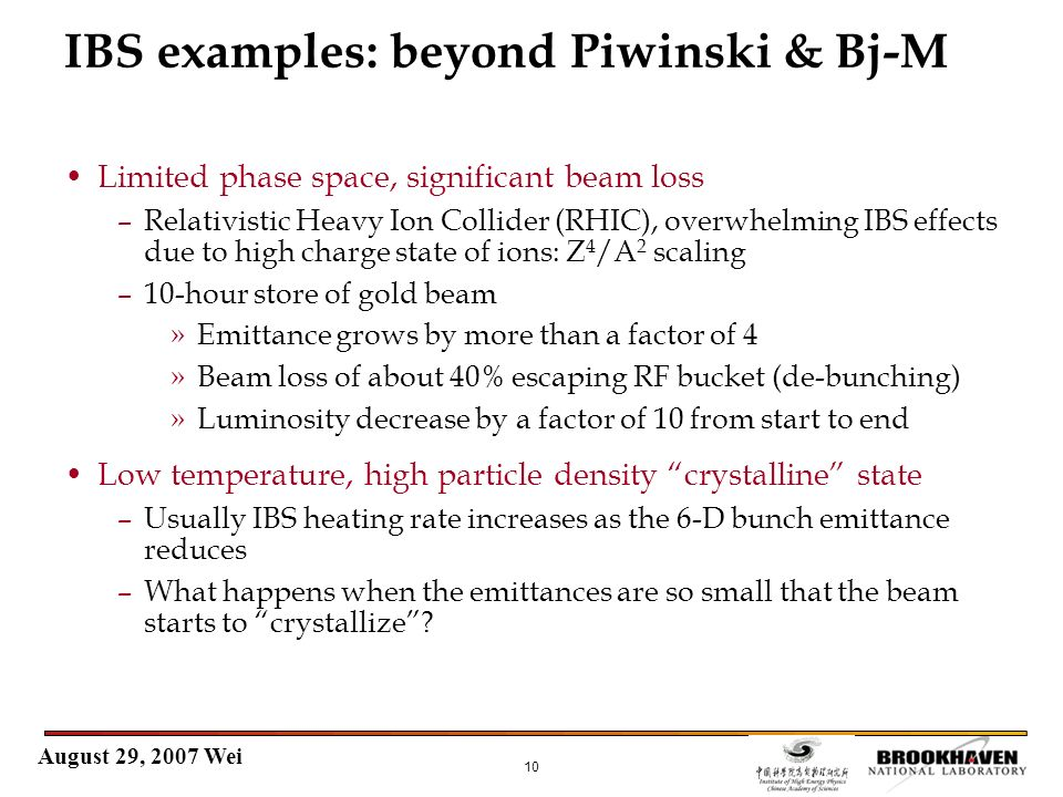 August 29, 2007 Wei 10 IBS examples: beyond Piwinski & Bj-M Limited phase space, significant beam loss –Relativistic Heavy Ion Collider (RHIC), overwh