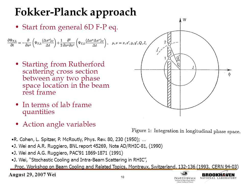 August 29, 2007 Wei 18 Fokker-Planck approach Start from general 6D F-P eq. Starting from Rutherford scattering cross section between any two phase sp