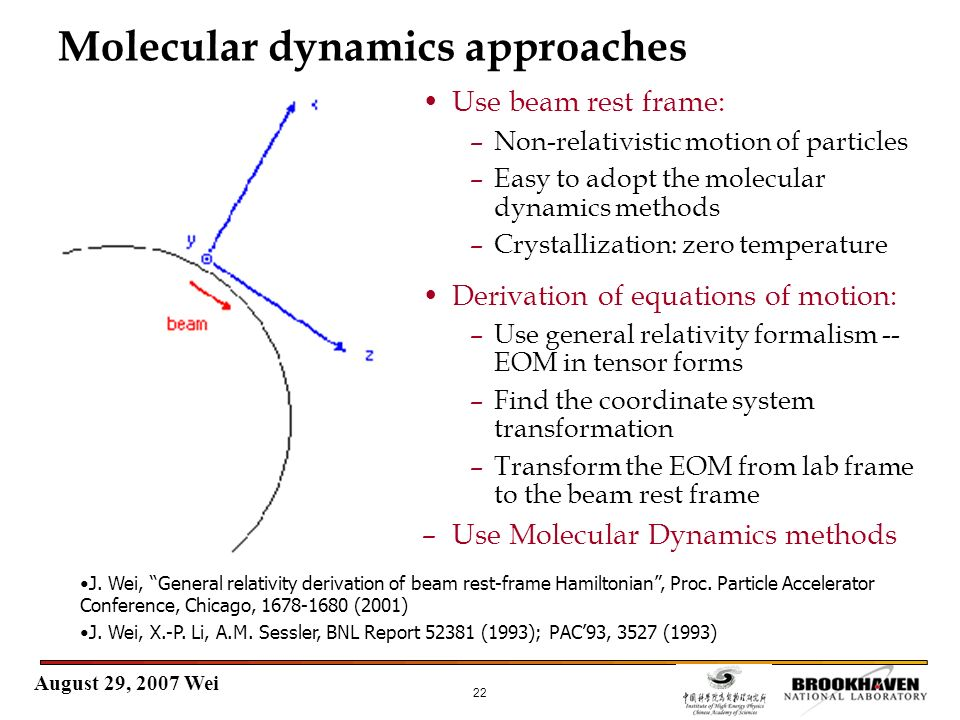 August 29, 2007 Wei 22 Molecular dynamics approaches Use beam rest frame: –Non-relativistic motion of particles –Easy to adopt the molecular dynamics