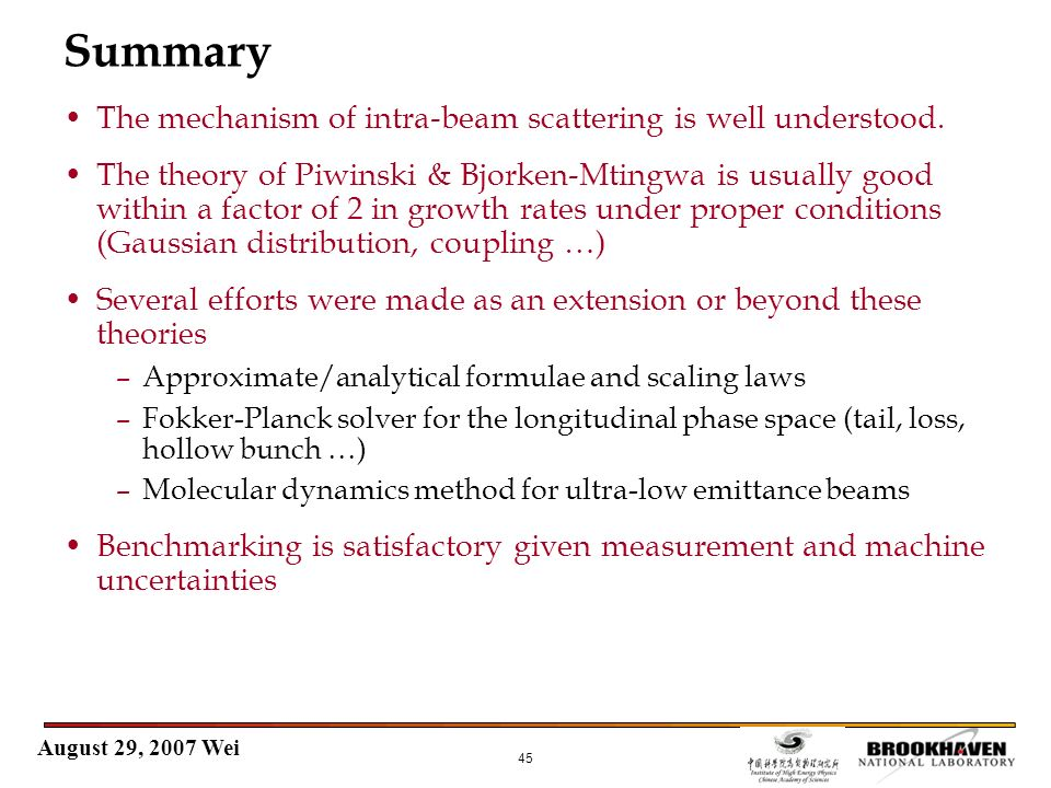 August 29, 2007 Wei 45 Summary The mechanism of intra-beam scattering is well understood. The theory of Piwinski & Bjorken-Mtingwa is usually good wit