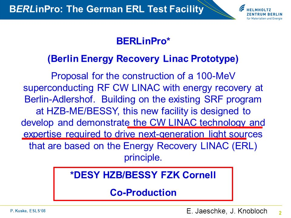 P. Kuske, ESLS08 2 BERLinPro: The German ERL Test Facility BERLinPro* (Berlin Energy Recovery Linac Prototype) Proposal for the construction of a 100-