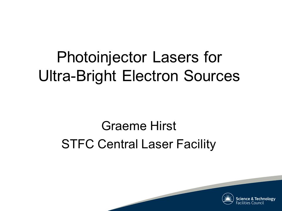 Photoinjector Lasers for Ultra-Bright Electron Sources Graeme Hirst STFC Central Laser Facility