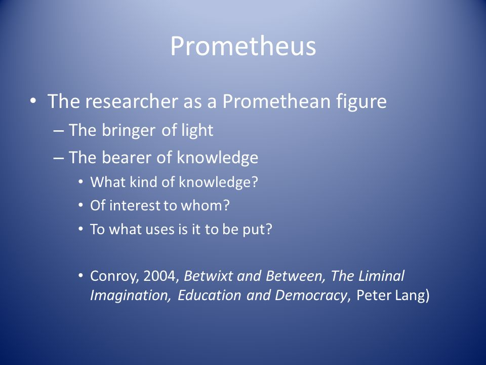 Prometheus The researcher as a Promethean figure – The bringer of light – The bearer of knowledge What kind of knowledge? Of interest to whom? To what