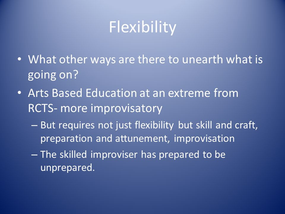 Flexibility What other ways are there to unearth what is going on.