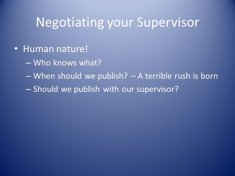 Negotiating your Supervisor Human nature! – Who knows what? – When should we publish? – A terrible rush is born – Should we publish with our superviso
