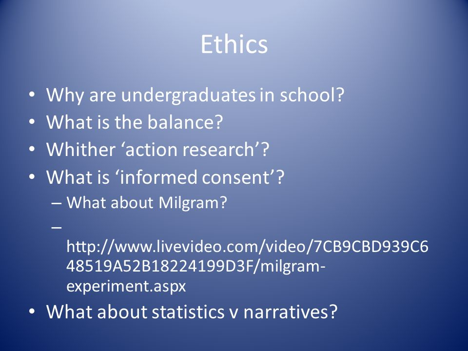 Ethics Why are undergraduates in school? What is the balance? Whither action research? What is informed consent? – What about Milgram? – http://www.li