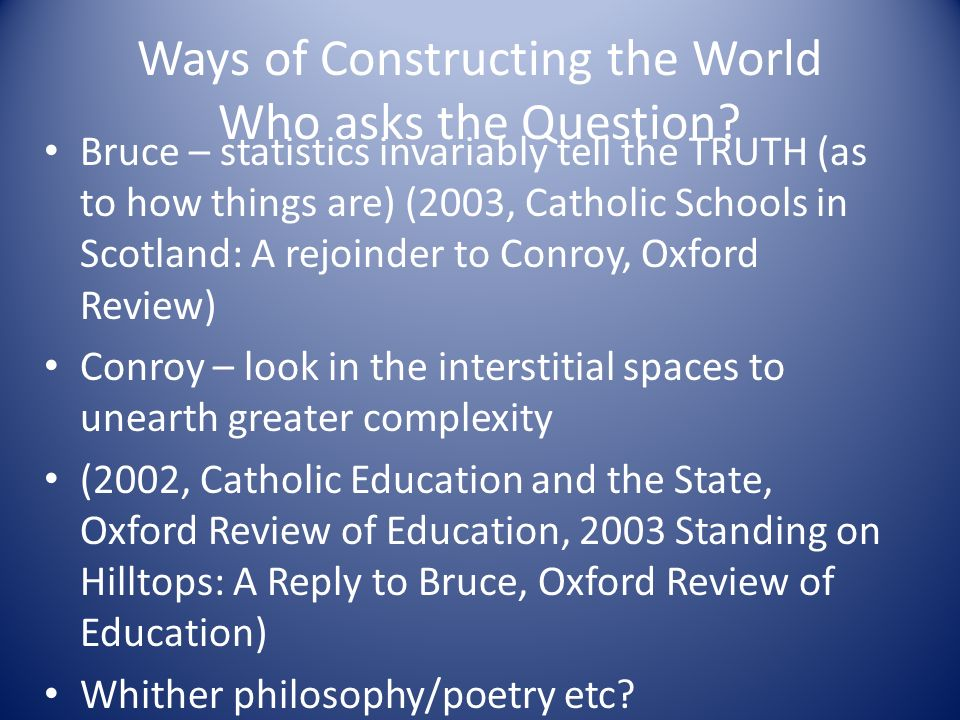 Ways of Constructing the World Who asks the Question? Bruce – statistics invariably tell the TRUTH (as to how things are) (2003, Catholic Schools in S