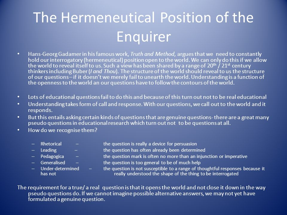 The Hermeneutical Position of the Enquirer Hans-Georg Gadamer in his famous work, Truth and Method, argues that we need to constantly hold our interrogatory (hermeneutical) position open to the world.
