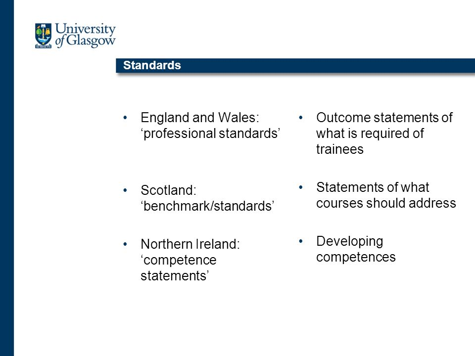 Standards England and Wales: professional standards Scotland: benchmark/standards Northern Ireland: competence statements Outcome statements of what is required of trainees Statements of what courses should address Developing competences