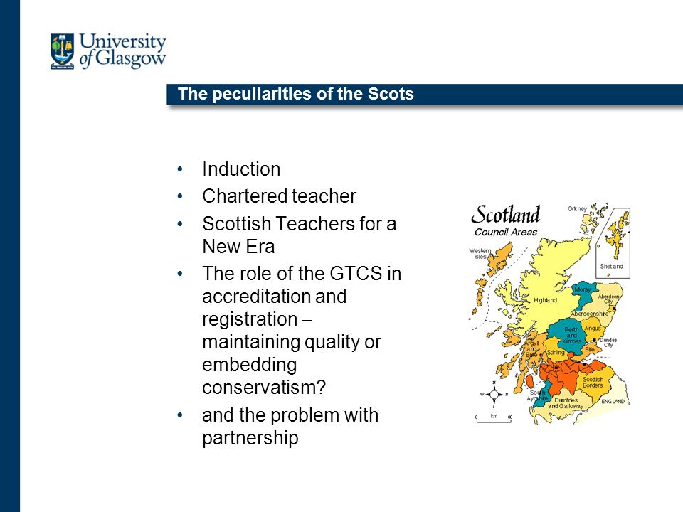 The peculiarities of the Scots Induction Chartered teacher Scottish Teachers for a New Era The role of the GTCS in accreditation and registration – maintaining quality or embedding conservatism.