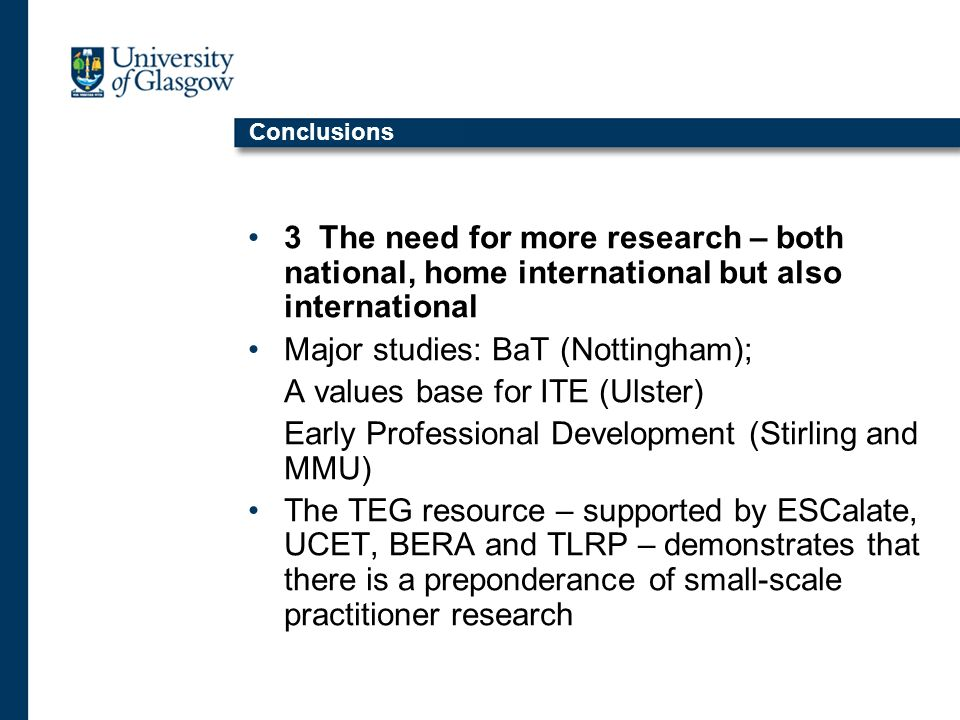 Conclusions 3 The need for more research – both national, home international but also international Major studies: BaT (Nottingham); A values base for ITE (Ulster) Early Professional Development (Stirling and MMU) The TEG resource – supported by ESCalate, UCET, BERA and TLRP – demonstrates that there is a preponderance of small-scale practitioner research