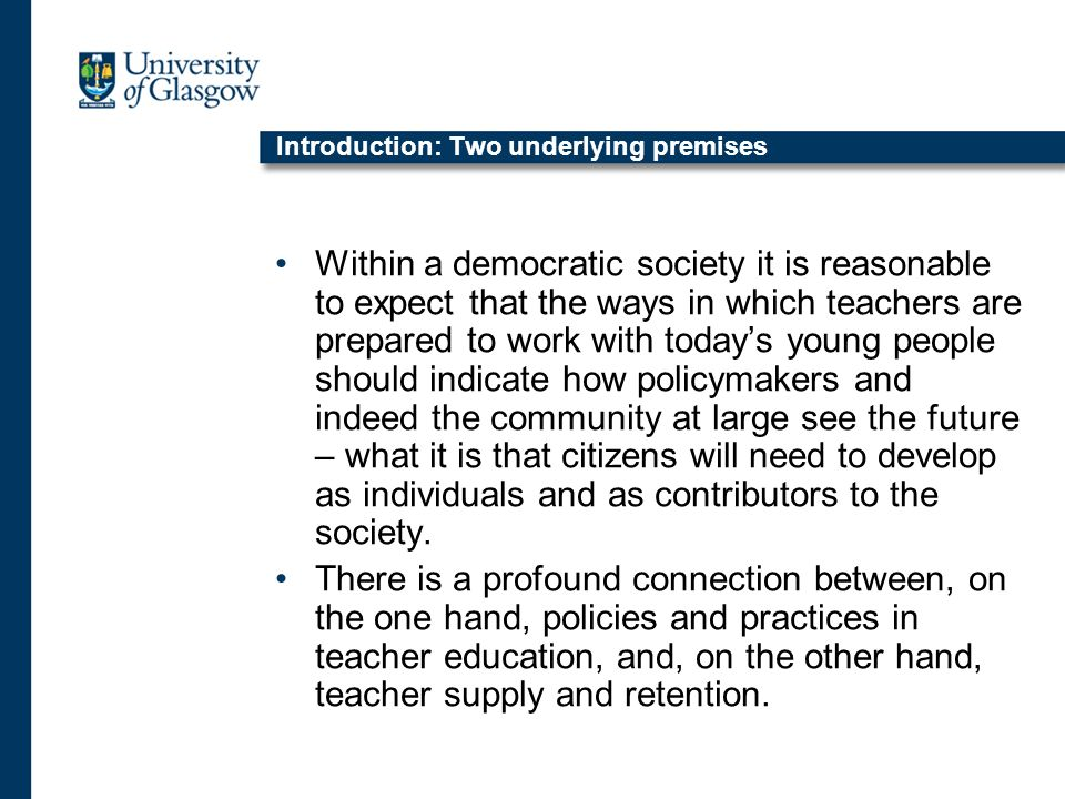 Introduction: Two underlying premises Within a democratic society it is reasonable to expect that the ways in which teachers are prepared to work with todays young people should indicate how policymakers and indeed the community at large see the future – what it is that citizens will need to develop as individuals and as contributors to the society.