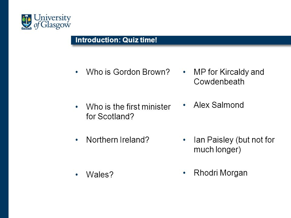 Introduction: Quiz time.Who is Gordon Brown. Who is the first minister for Scotland.