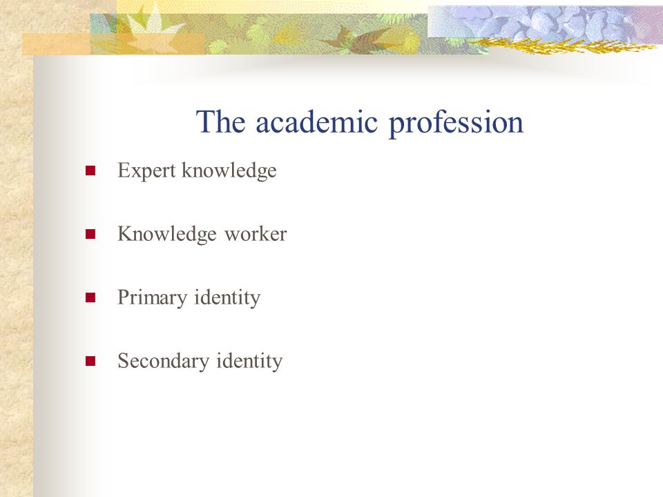The academic profession Expert knowledge Knowledge worker Primary identity Secondary identity