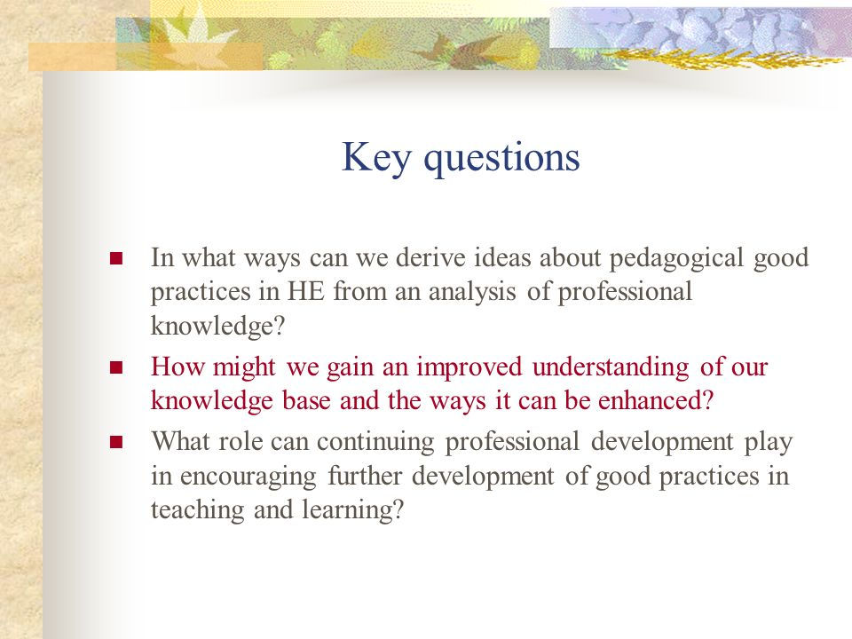 Key questions In what ways can we derive ideas about pedagogical good practices in HE from an analysis of professional knowledge? How might we gain an