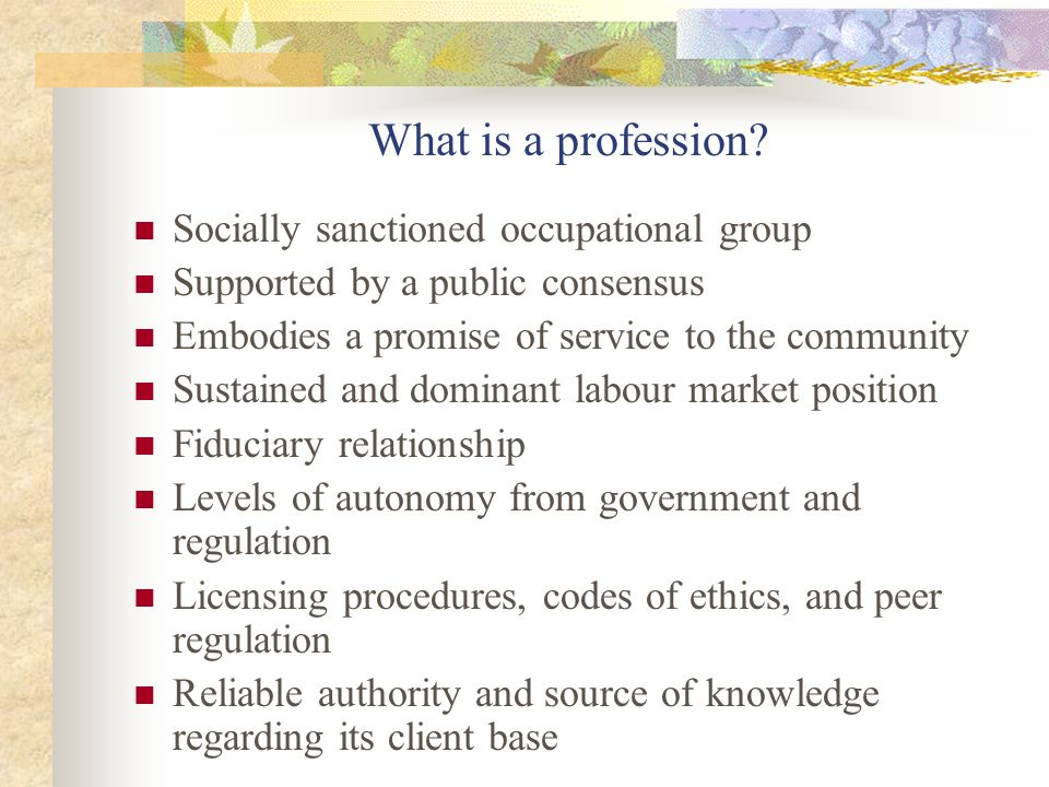 What is a profession? Socially sanctioned occupational group Supported by a public consensus Embodies a promise of service to the community Sustained