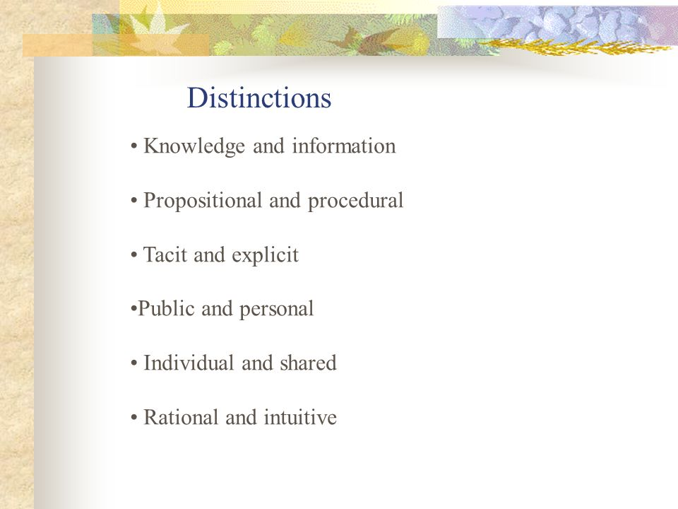 Distinctions Knowledge and information Propositional and procedural Tacit and explicit Public and personal Individual and shared Rational and intuitiv