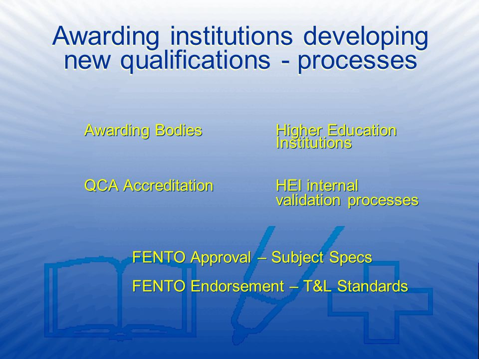 Awarding BodiesHigher Education Institutions QCA AccreditationHEI internal validation processes FENTO Approval – Subject Specs FENTO Endorsement – T&L Standards Awarding BodiesHigher Education Institutions QCA AccreditationHEI internal validation processes FENTO Approval – Subject Specs FENTO Endorsement – T&L Standards Awarding institutions developing new qualifications - processes