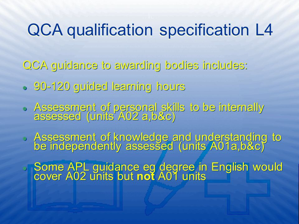 QCA guidance to awarding bodies includes: l 90-120 guided learning hours l Assessment of personal skills to be internally assessed (units A02 a,b&c) l Assessment of knowledge and understanding to be independently assessed (units A01a,b&c) l Some APL guidance eg degree in English would cover A02 units but not A01 units QCA guidance to awarding bodies includes: l 90-120 guided learning hours l Assessment of personal skills to be internally assessed (units A02 a,b&c) l Assessment of knowledge and understanding to be independently assessed (units A01a,b&c) l Some APL guidance eg degree in English would cover A02 units but not A01 units QCA qualification specification L4