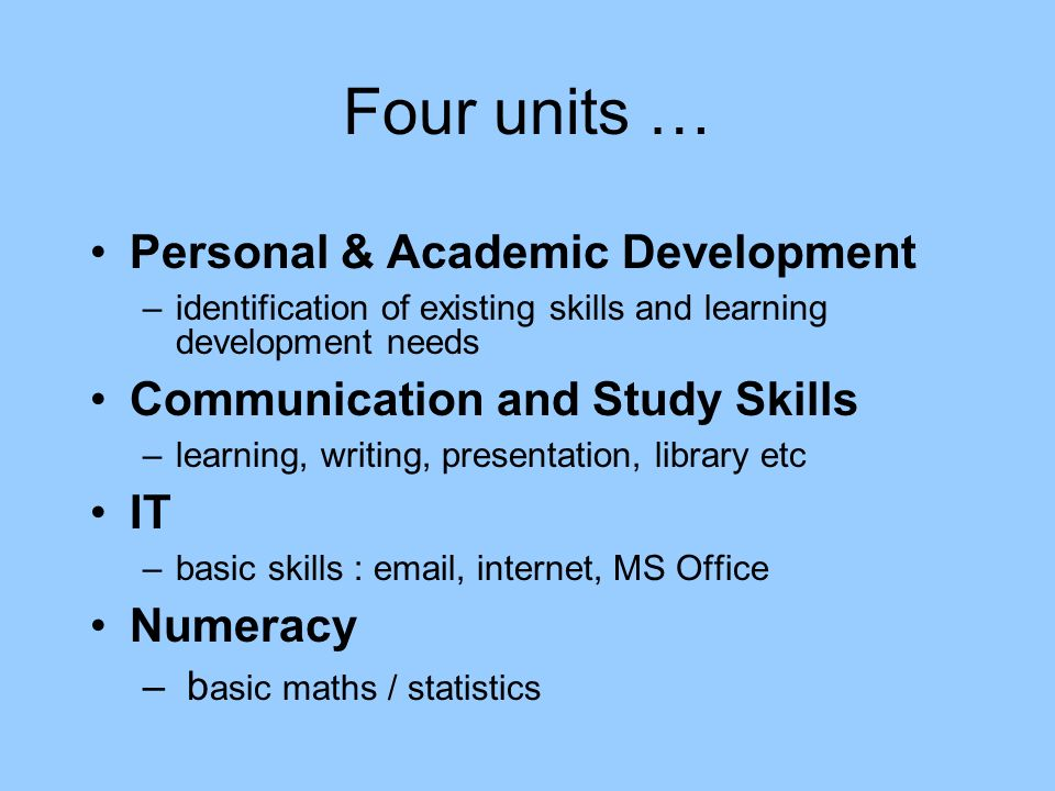 Four units … Personal & Academic Development –identification of existing skills and learning development needs Communication and Study Skills –learning, writing, presentation, library etc IT –basic skills : email, internet, MS Office Numeracy – b asic maths / statistics