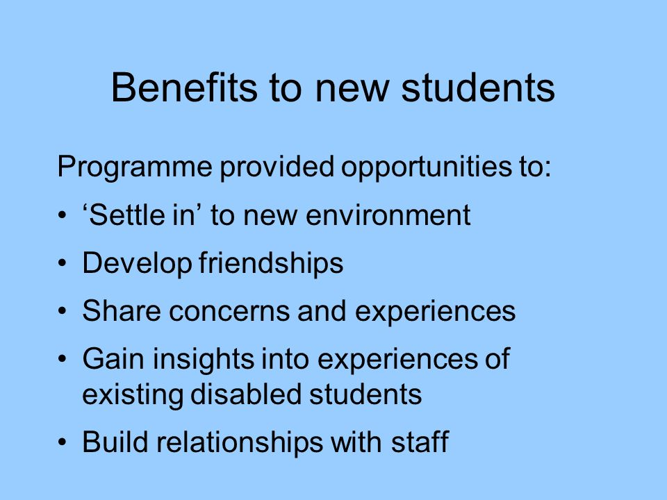 Benefits to new students Programme provided opportunities to: Settle in to new environment Develop friendships Share concerns and experiences Gain insights into experiences of existing disabled students Build relationships with staff