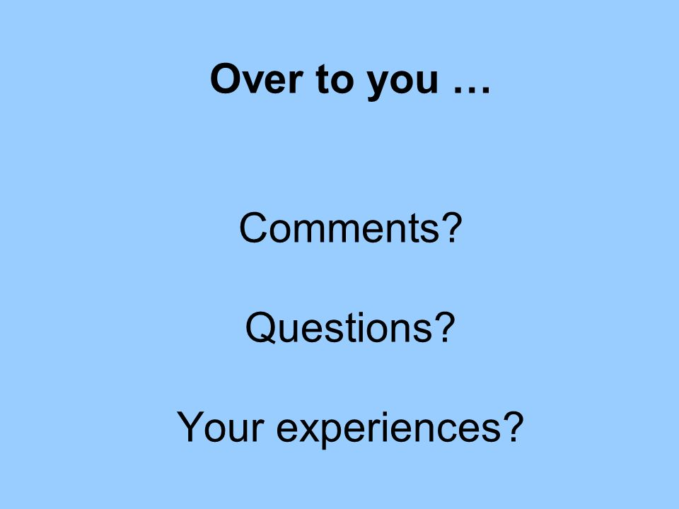 Over to you … Comments Questions Your experiences