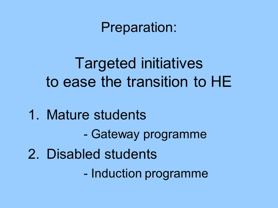 Preparation: Targeted initiatives to ease the transition to HE 1.Mature students - Gateway programme 2.Disabled students - Induction programme