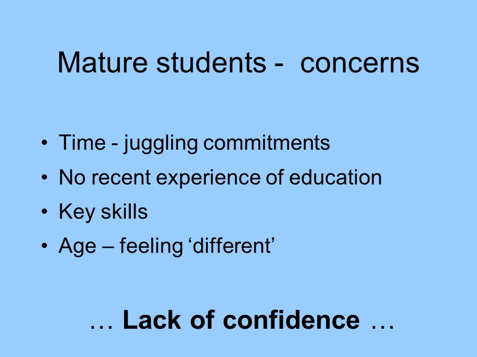 Mature students - concerns Time - juggling commitments No recent experience of education Key skills Age – feeling different … Lack of confidence …