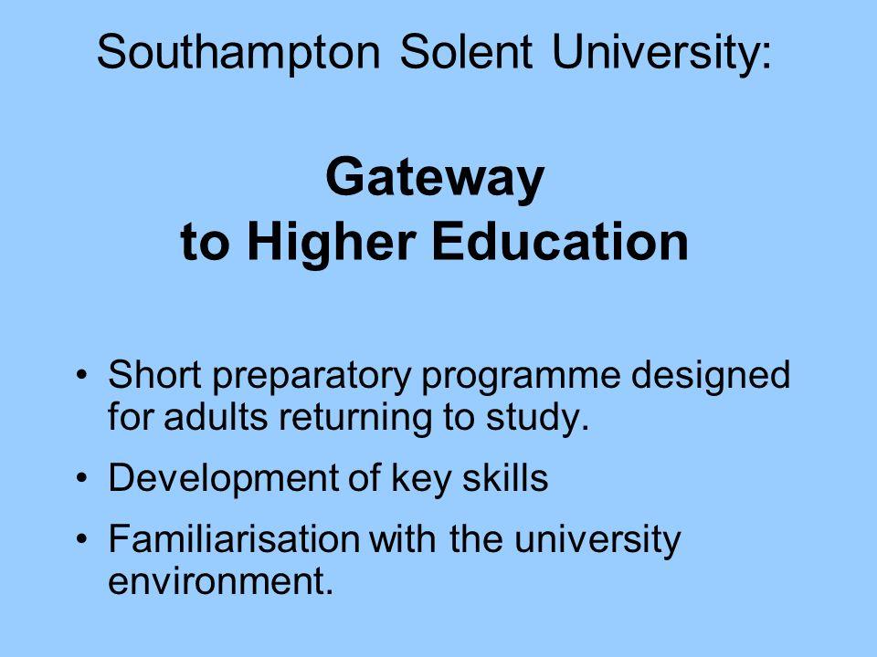 Southampton Solent University: Gateway to Higher Education Short preparatory programme designed for adults returning to study. Development of key skil
