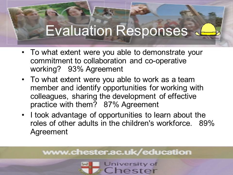 Evaluation Responses To what extent were you able to demonstrate your commitment to collaboration and co-operative working? 93% Agreement To what exte