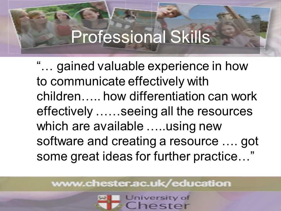Professional Skills … gained valuable experience in how to communicate effectively with children…..