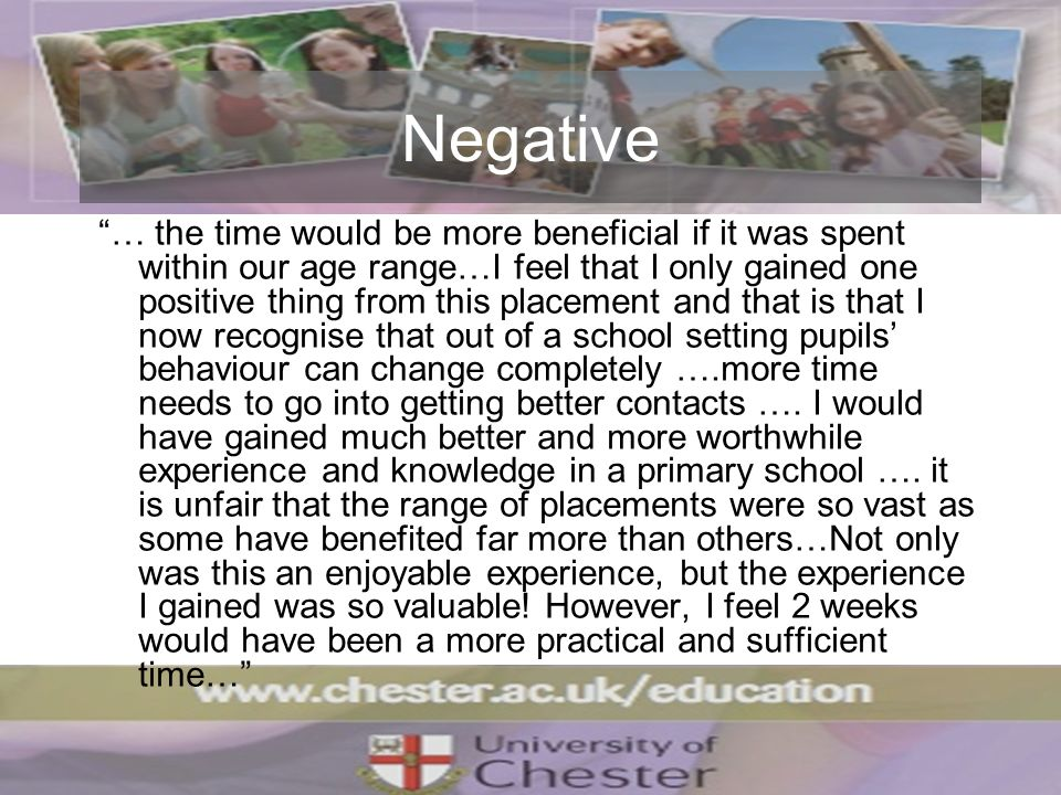 Negative … the time would be more beneficial if it was spent within our age range…I feel that I only gained one positive thing from this placement and that is that I now recognise that out of a school setting pupils behaviour can change completely ….more time needs to go into getting better contacts ….