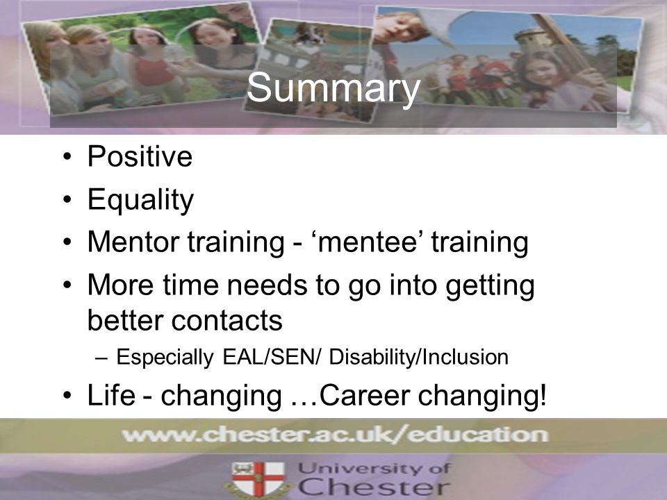 Summary Positive Equality Mentor training - mentee training More time needs to go into getting better contacts –Especially EAL/SEN/ Disability/Inclusion Life - changing …Career changing!