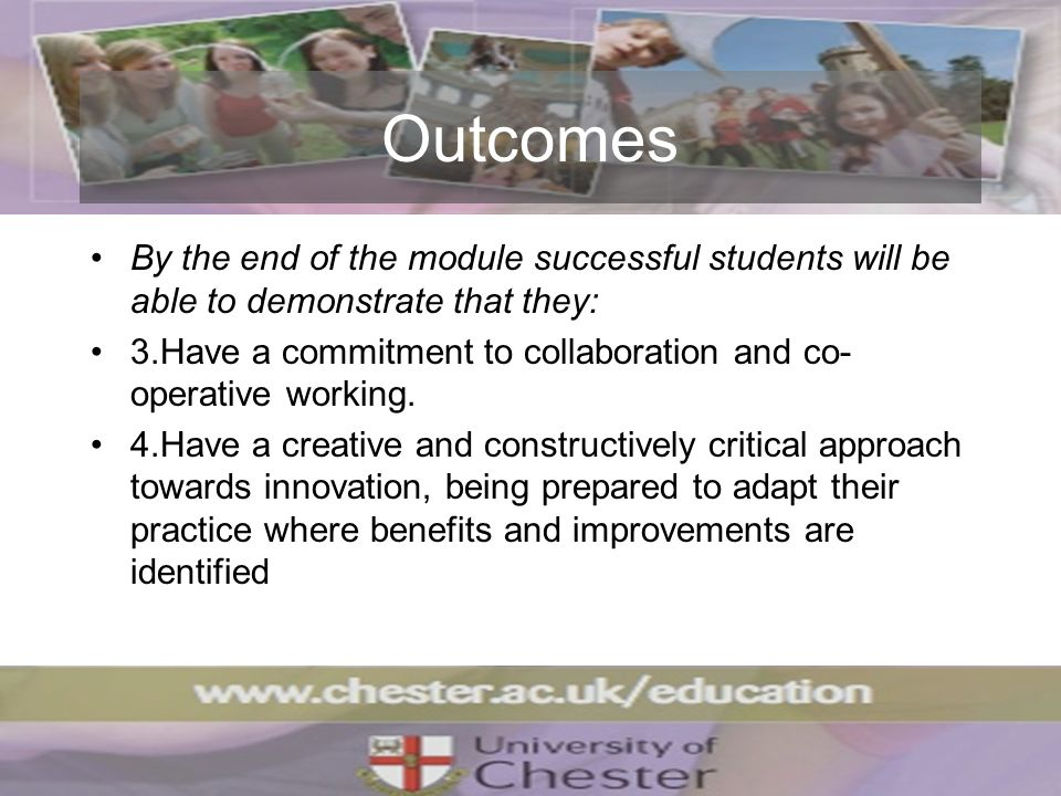 Outcomes By the end of the module successful students will be able to demonstrate that they: 3.Have a commitment to collaboration and co- operative working.
