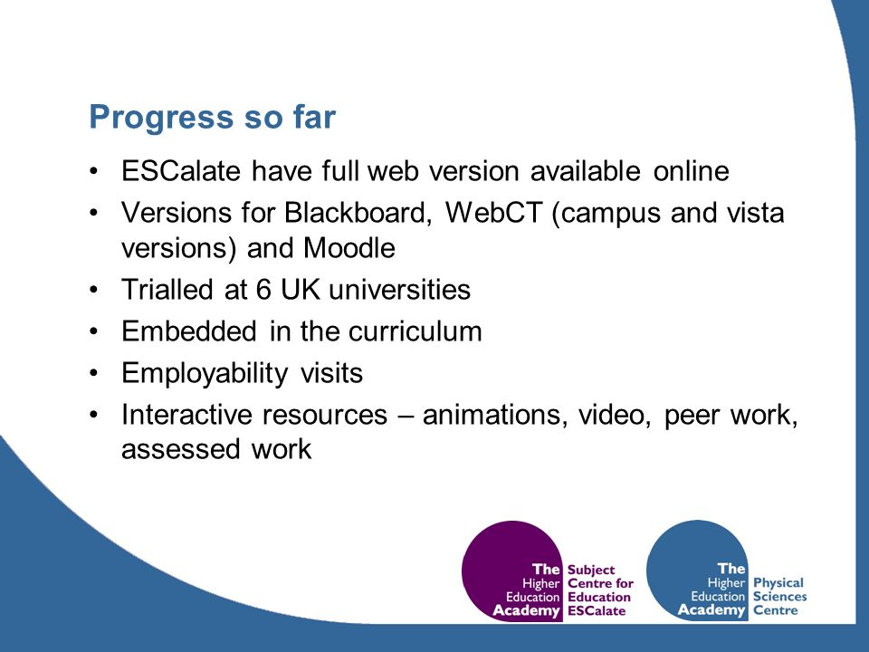 Progress so far ESCalate have full web version available online Versions for Blackboard, WebCT (campus and vista versions) and Moodle Trialled at 6 UK universities Embedded in the curriculum Employability visits Interactive resources – animations, video, peer work, assessed work
