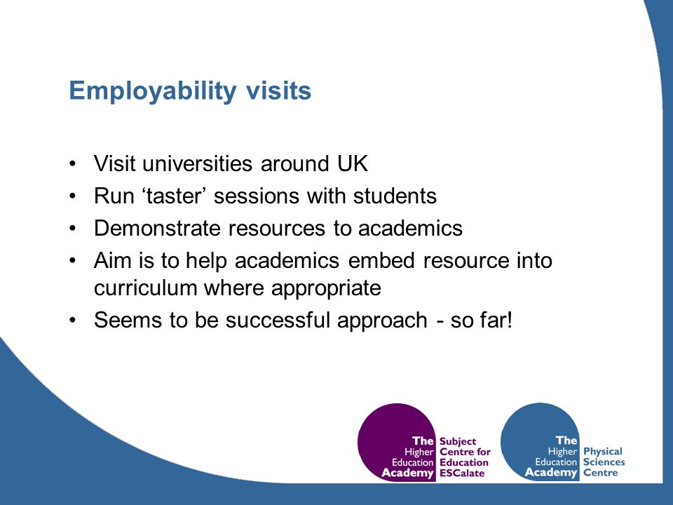 Employability visits Visit universities around UK Run taster sessions with students Demonstrate resources to academics Aim is to help academics embed resource into curriculum where appropriate Seems to be successful approach - so far!