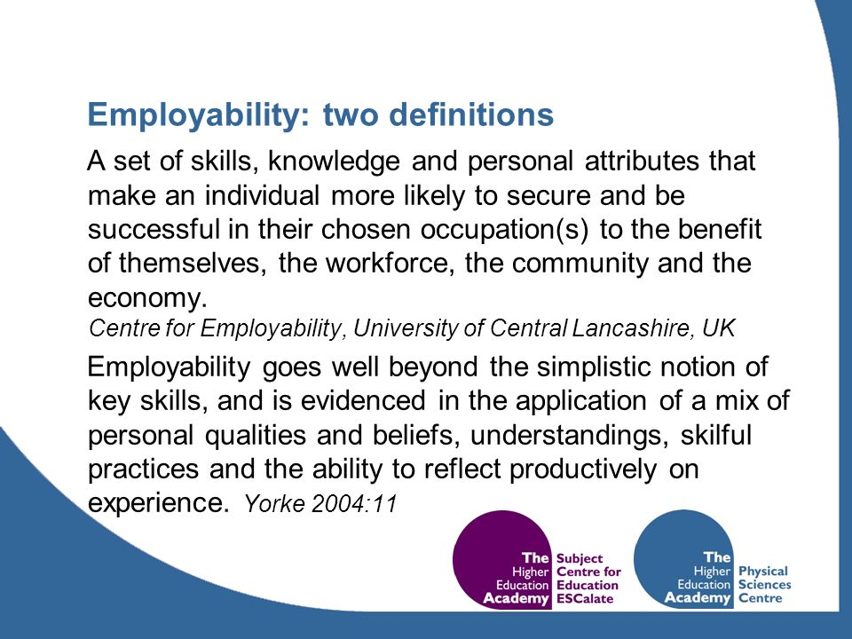 Employability: two definitions A set of skills, knowledge and personal attributes that make an individual more likely to secure and be successful in their chosen occupation(s) to the benefit of themselves, the workforce, the community and the economy.