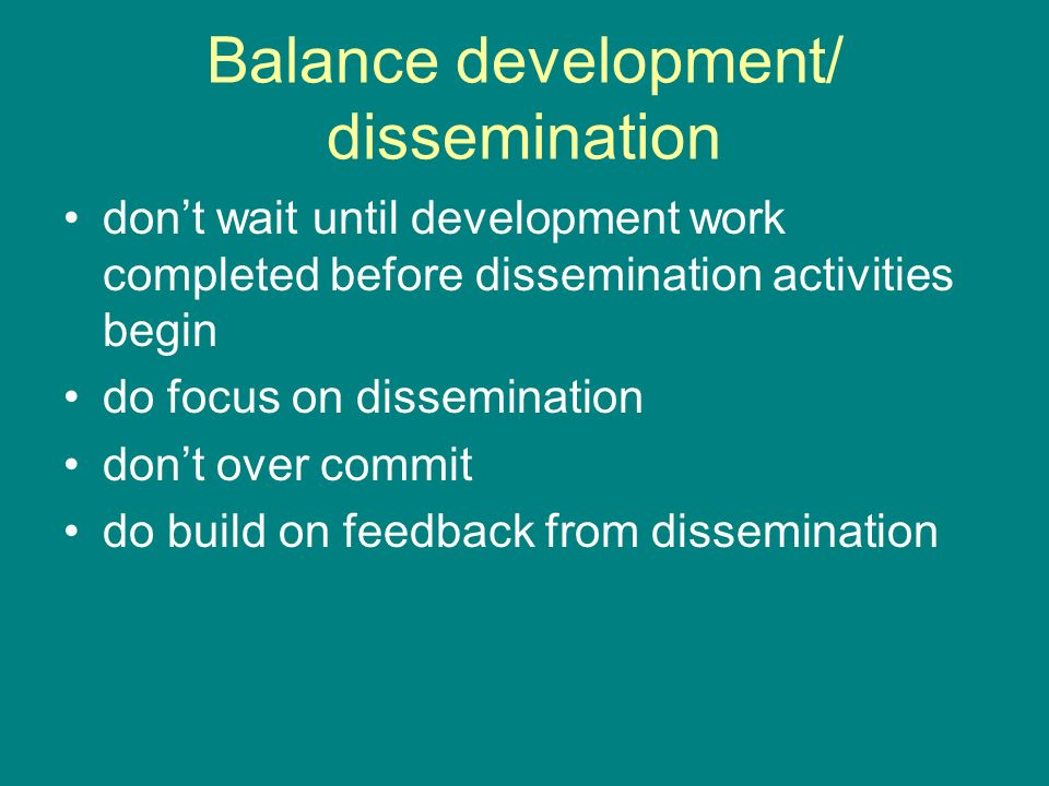 Balance development/ dissemination dont wait until development work completed before dissemination activities begin do focus on dissemination dont over commit do build on feedback from dissemination