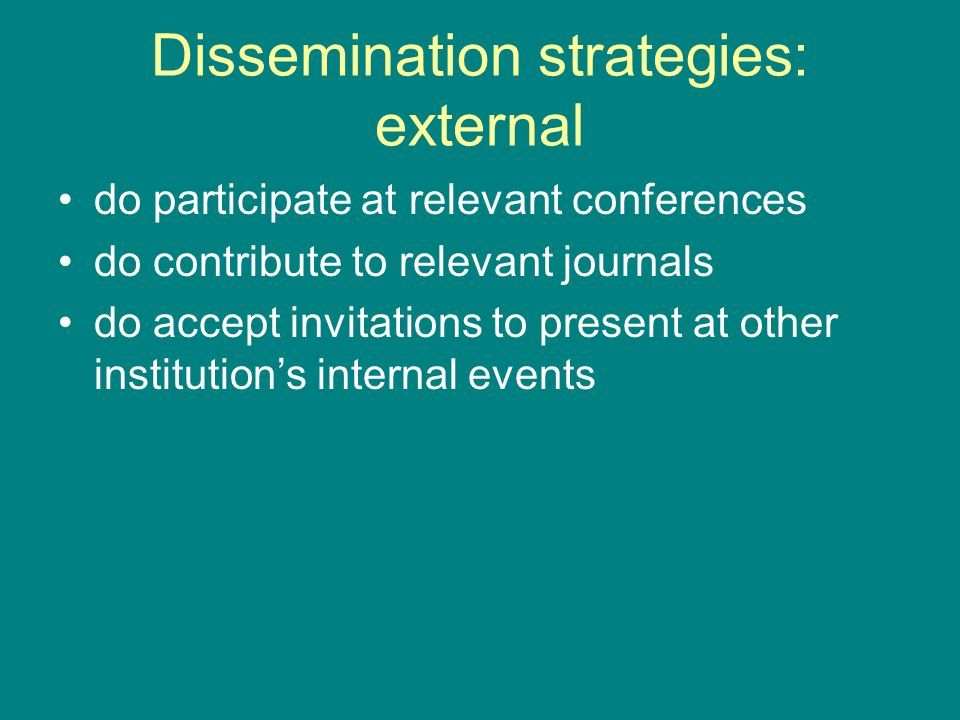 Dissemination strategies: external do participate at relevant conferences do contribute to relevant journals do accept invitations to present at other institutions internal events
