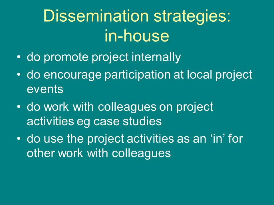 Dissemination strategies: in-house do promote project internally do encourage participation at local project events do work with colleagues on project activities eg case studies do use the project activities as an in for other work with colleagues