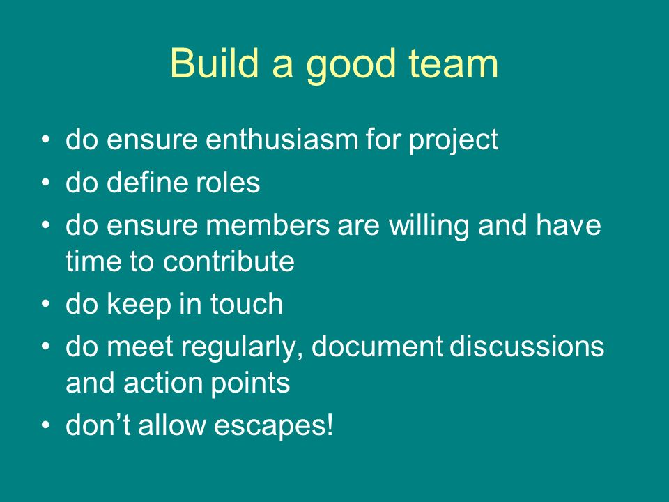 Build a good team do ensure enthusiasm for project do define roles do ensure members are willing and have time to contribute do keep in touch do meet regularly, document discussions and action points dont allow escapes!